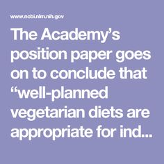 """The Academy's position paper goes on to conclude that """"well-planned vegetarian diets are appropriate for individuals during all stages of the life cycle, including pregnancy, lactation, infancy, childhood, and adolescence, and for athletes."""" Because any type of meal plan should be approached with careful thought, it is helpful to note that plant-based diets, including calorie-restricted, weight-loss diets, have been found to be more nutritionally sound than typical dietary patterns."""