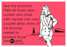 Save the economy: Make all those nasty women who cheat with married men wear a scarlet letter...think of the factories needed to pro.