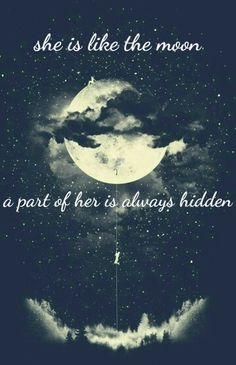 Moon - she is like the moon, part of her is always hidden.