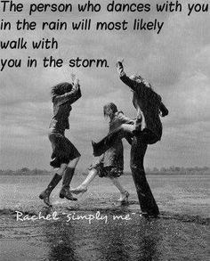 The person who dances with you in the rain will most likely walk with you in the storm... :-D