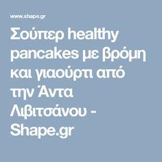 Σούπερ healthy pancakes με βρόμη και γιαούρτι από την Άντα Λιβιτσάνου - Shape.gr