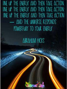 Line up the energy and then take action - and the universe responds powerfully to your energy. -Abraham Hicks
