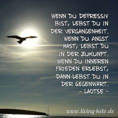 Wenn Du depressiv bist, lebst Du in der Vergangenheit. Wenn Du Angst hast, lebst Du in der Zukunft. Wenn Du inneren Frieden erlebst, dann lebst Du in der Gegenwart. Laotse https://www.living-keto.de/wort-zum-sonntag-27/