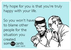 Free, Confession Ecard: My hope for you is that you're truly happy with your life. So you won't have to blame other people for the situation you created.
