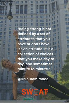 """Being strong is not defined by a set of attributes that you have or don't have. It's an attitude. It is a collection of choices that you make day to day, and sometimes, minute to minute."" @DrLauraMiranda"