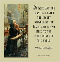 """Thomas A. Kempis - """"Blessed are the ears that catch the secret whisperings of Jesus, and pay no heed to the murmerings of this world."""" ~ The Cloistered Heart"""