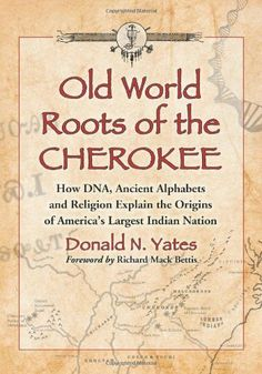 Old World Roots of the Cherokee: How DNA, Ancient Alphabets and Religion Explain the Origins of America's Largest Indian Nation by Donald N. Yates. $21.63. Publisher: McFarland & Company, Inc., Publishers (June 15, 2012). Author: Donald N. Yates. 207 pages