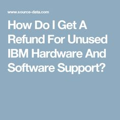 How Do I Get A Refund For Unused IBM Hardware And Software Support?