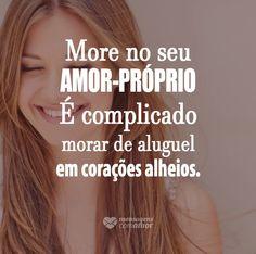 More no seu amor próprio. É complicado morar de aluguel em corações alheios. #mensagenscomamor #frases #amorpróprio #sentimentos #emoções #pessoas #vida