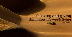 It's loving and giving that makes life worth living.- Lolly Daskal