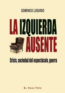 """Losurdo, Domenico. """"La izquierda ausente : crisis, sociedad del espectáculo, guerra"""". Barcelona : El Viejo Topo, 2015. Encuentra este libro en la 2ª planta: 321.01LOS"""