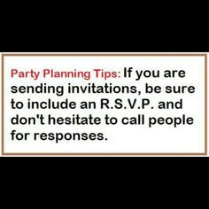 Party Planning Tips: Sending invitations is not necessary for informal parties. A simple telephone call several weeks in advance is sufficient. For formal affairs, invitations can be sent out three to four weeks in advance, or even earlier for very important events. If you are sending invitations, be sure to include an R.S.V.P. And don't hesitate to call people for response -- not knowing how to calculate quantities for an event is a sure cause of nervousness…