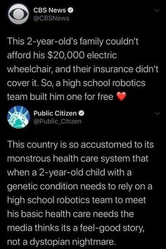 This 2-year old's family couldn't afford his $20,000 electric wheelchair, and their insurance didn't cover it. So, a high school robotics team built him one for free. ~ @CBSNews This country is so accustomed to its monstrous health care system that when a 2-year -old child with a genetic condition needs to rely on a high school robotics team to meet his basic health care needs the media thinks its a feel-good story, not a dystopian nightmare. ~ @Public_Citizen