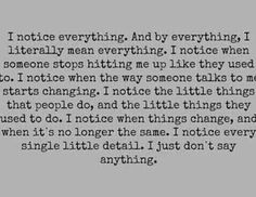 I notice everything, every little thing. Like how my crush won't talk to me when certain people are around anymore. How he won't sit and talk to me unless his sister's with him. :(