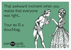 That awkward moment when you realize that everyone was right... Your ex IS a douchbag.   Breakup Ecard   someecards.com
