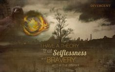 I have a theory that selflessness and bravery aren't all that different.  ~Veronica Roth in Divergent