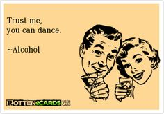 Trust me,you can dance.~Alcohol