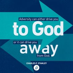 Adversity can either drive you to God or it can drive you away from God. It depends on how you respond.