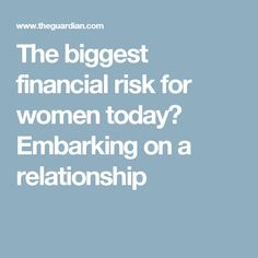 The biggest financial risk for women today? Embarking on a relationship