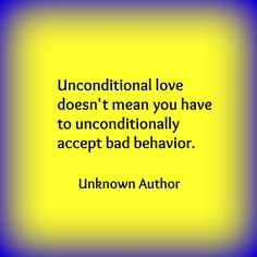 Unconditional love doesn't mean you have to unconditionally accept bad behavior. Unknown