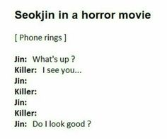 Haha no Jin wouldn't even ask if he looked good. He knows he's fabulous. He would just say I look good today don't I?