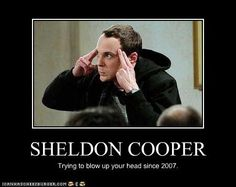 Sheldon... Big Bang Theory. If you don't know what this is, you're obviously not very boss-ly