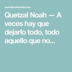 Quetzal Noah — A veces hay que dejarlo todo, todo aquello que no... Quetzal Noah, Math Equations, Political Freedom, Lyrics