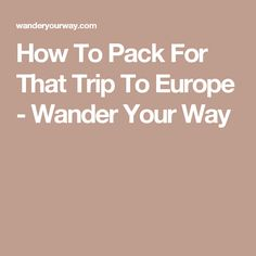 How To Pack For That Trip To Europe - Wander Your Way