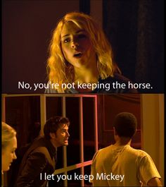 I love that Mickey is equal with the horse. Not that I don't like Mickey, it's just hilarious that the Doctor kinda views him as a sort of pet.
