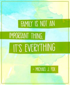 Family is not an important thing, it's everything. - Michael J. Fox