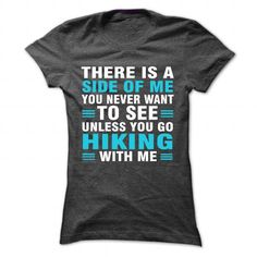 THERE IS A SIDE OF ME YOU NEVER WANT TO SEE UNLESS YOU GO HIKING WITH ME T-SHIRTS, HOODIES, SWEATSHIRT (22.99$ ==► Shopping Now)