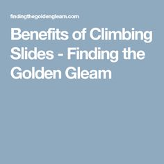 Benefits of Climbing Slides - Finding the Golden Gleam
