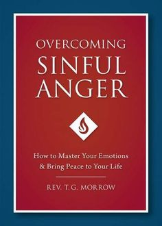 Overcoming Sinful Anger How to Master Your Emotions and Bring Peace to Your Life by Fr. T. Morrow