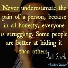 """""""ever underestimate the pain of a person, because in all honesty, everyone is struggling. Some people are just better at hiding it than others."""" Will Smith"""