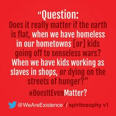Question: does it really matter if the earth is flat, when we have homeless in our hometowns. We have kids going off to senseless wars? When we have kids working as slaves in shops, or dying on the streets of hunger?