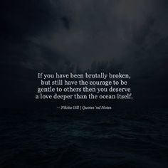 If you have been brutally broken but still have the courage to be gentle to others then you deserve a love deeper than the ocean itself.  Nikita Gill via (http://ift.tt/2aSCOhJ)