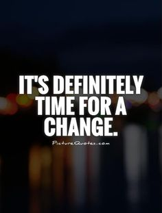 It's definitely time for a change. Change quotes on PictureQuotes.com.
