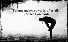 """Fatigue makes cowards of us all."" - Vince Lombardi"