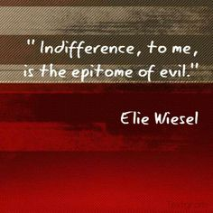 """"""" Indifference, to me, is the epitome of evil.""""  Elie Wiesel"""