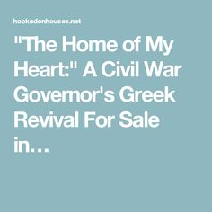 """""""The Home of My Heart:"""" A Civil War Governor's Greek Revival For Sale in…"""
