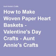 How to Make Woven Paper Heart Baskets - Valentine's Day Crafts - Aunt Annie's Crafts