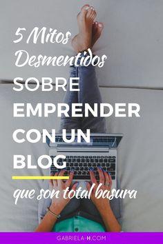 5 Mitos Desmentidos sobre Emprender con un Blog que son total Basura — Gabriela H