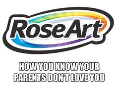 Hahahaha. No kid should EVER have to color with Rose Art