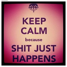 Keep calm because shit just happens.