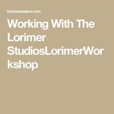 Working With The Lorimer StudiosLorimerWorkshop