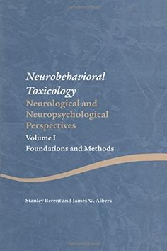 Neurobehavioral toxicology : neuropsychological and neurological perspectives. Vol. 1, Foundations and methods / Stanley Berent and James W. Albers