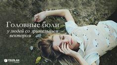 Статья про головные боли http://www.yburlan.ru/biblioteka/golovnye-boli-u-lyudei-so-zritelnym-vektorom