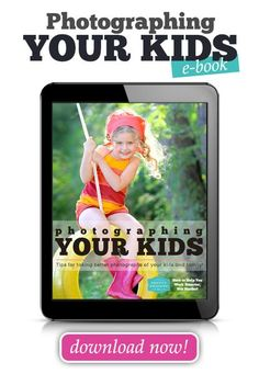 Photographing Your Kids: Tips for Taking Better Photographs of Your Ki