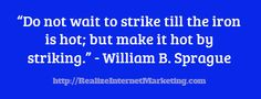 Do not wait to strike until the iron is hot... but make it hot by striking.  ~William Sprague