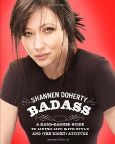 Badass: A Hard-Earned Guide to Living Life with Style and (the Right) Attitude: Shannen Doherty: 9780307591524: Amazon.com: Books